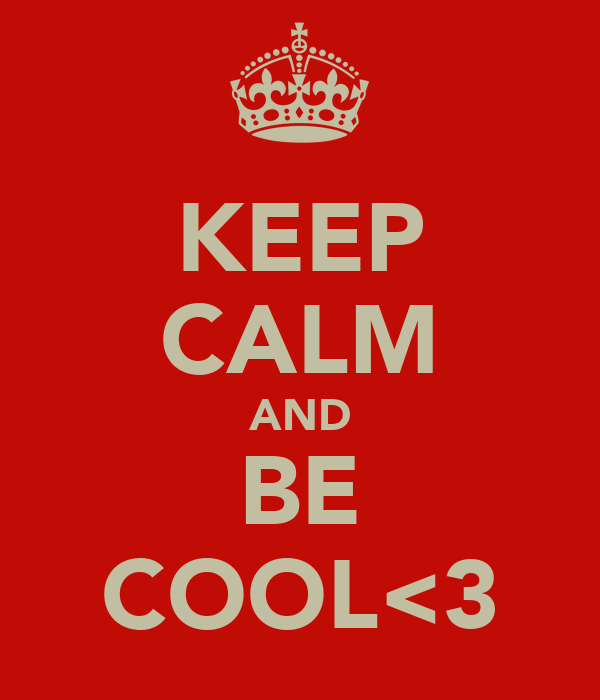 KEEP CALM AND BE COOL<3