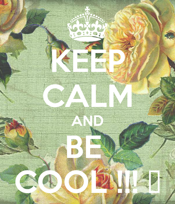 KEEP CALM AND BE  COOL !!! 😀