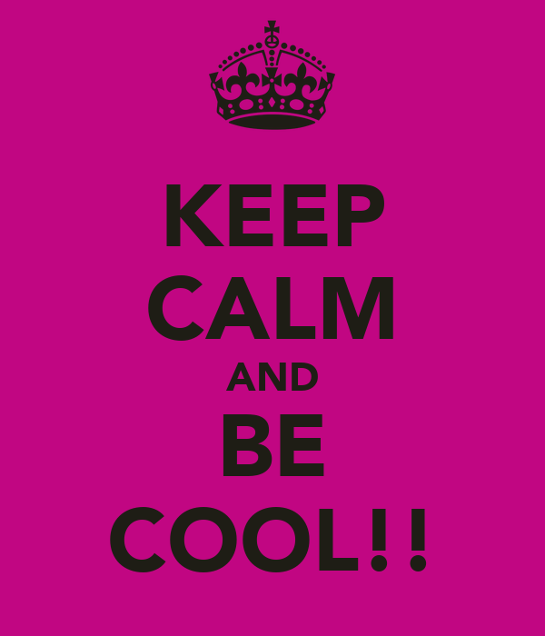 KEEP CALM AND BE COOL!!