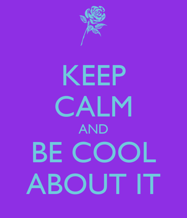 KEEP CALM AND BE COOL ABOUT IT