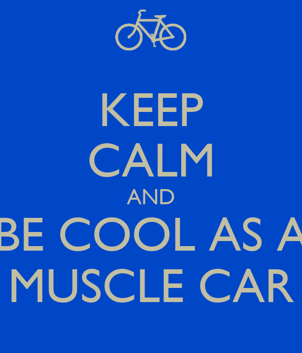 KEEP CALM AND BE COOL AS A MUSCLE CAR