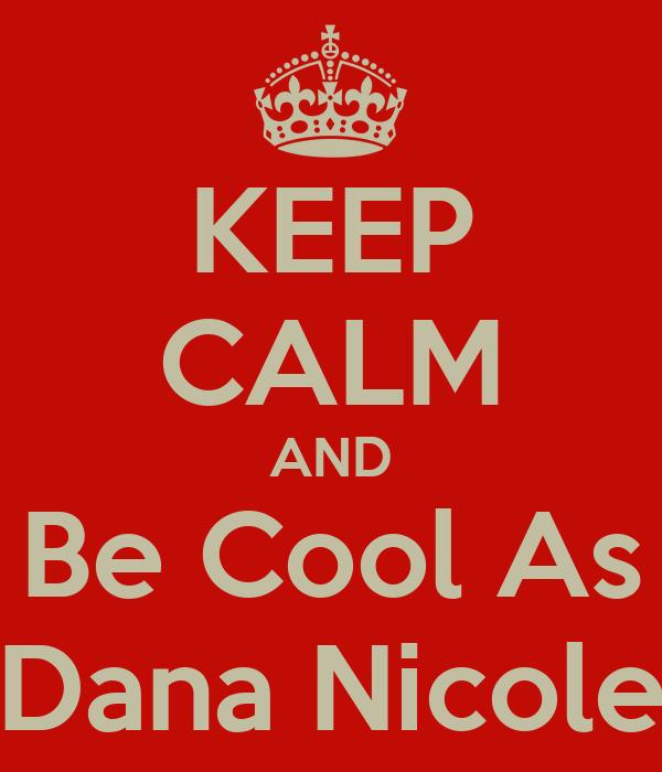 KEEP CALM AND Be Cool As Dana Nicole