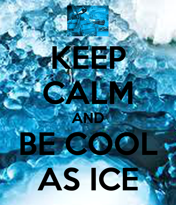 KEEP CALM AND BE COOL AS ICE