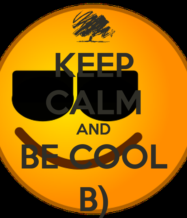 KEEP CALM AND BE COOL B)