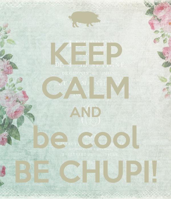 KEEP CALM AND be cool BE CHUPI!