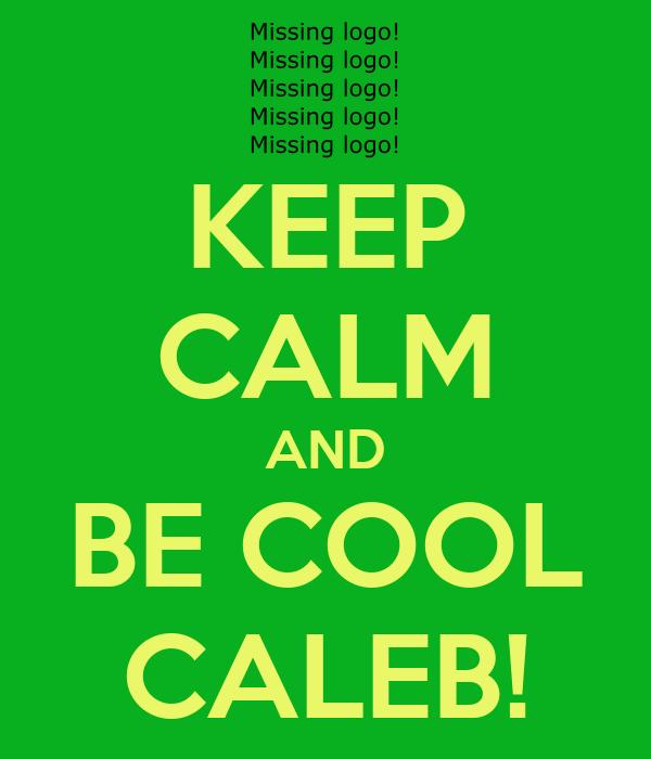 KEEP CALM AND BE COOL CALEB!