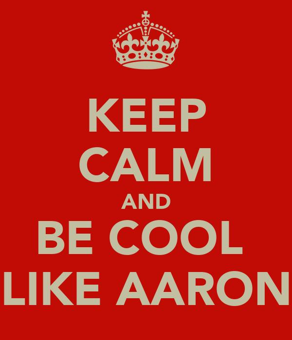 KEEP CALM AND BE COOL  LIKE AARON
