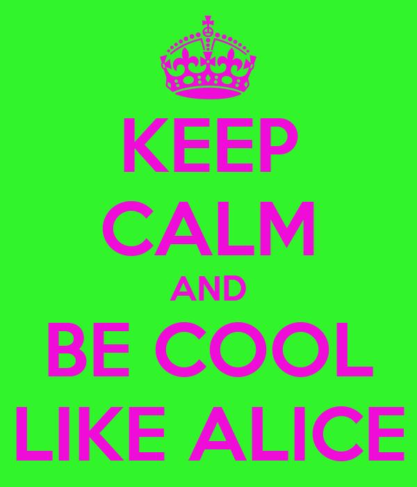 KEEP CALM AND BE COOL LIKE ALICE