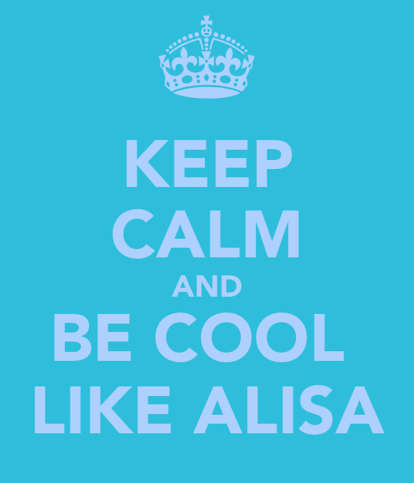 KEEP CALM AND BE COOL  LIKE ALISA