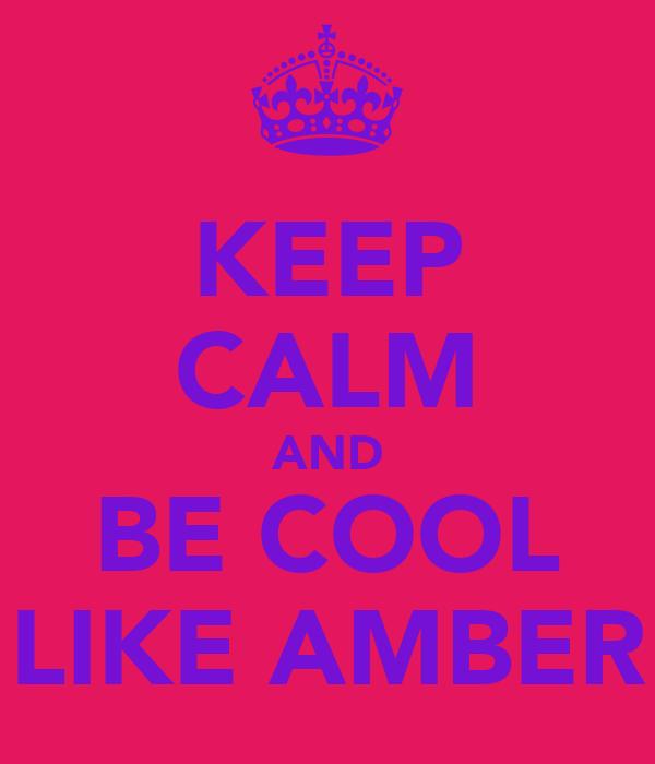 KEEP CALM AND BE COOL LIKE AMBER