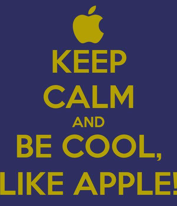 KEEP CALM AND BE COOL, LIKE APPLE!