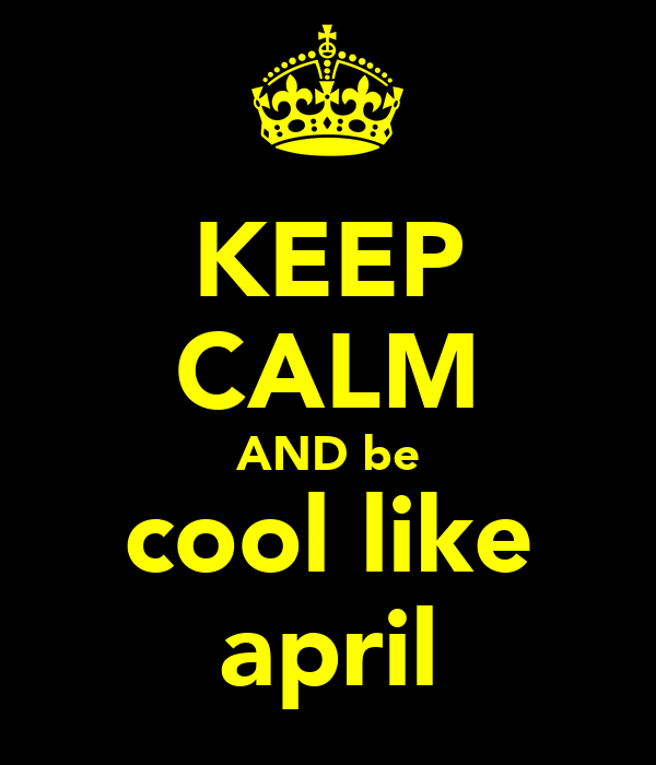 KEEP CALM AND be cool like april
