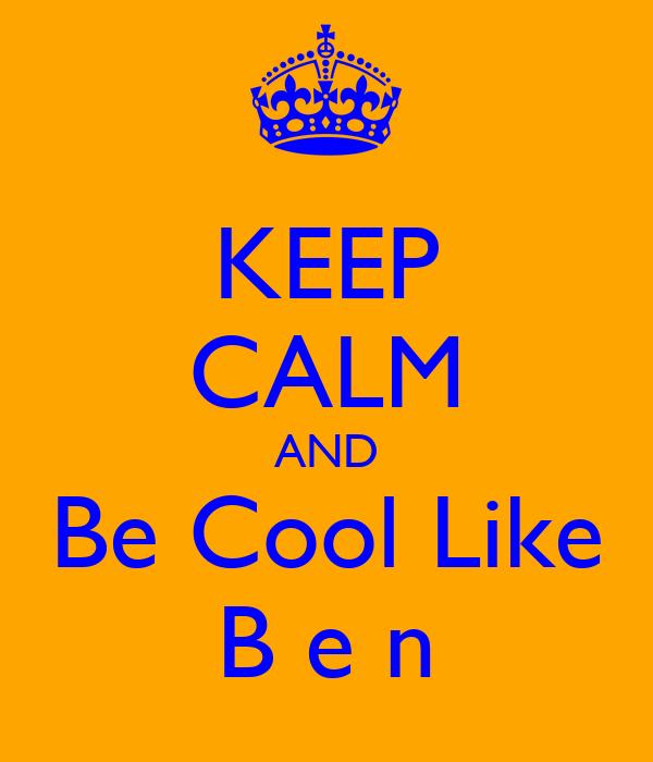 KEEP CALM AND Be Cool Like B e n