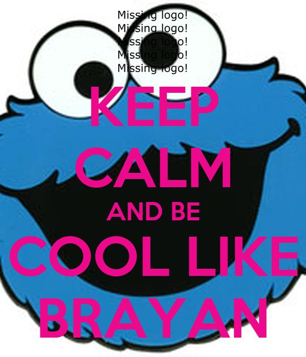 KEEP CALM AND BE COOL LIKE BRAYAN
