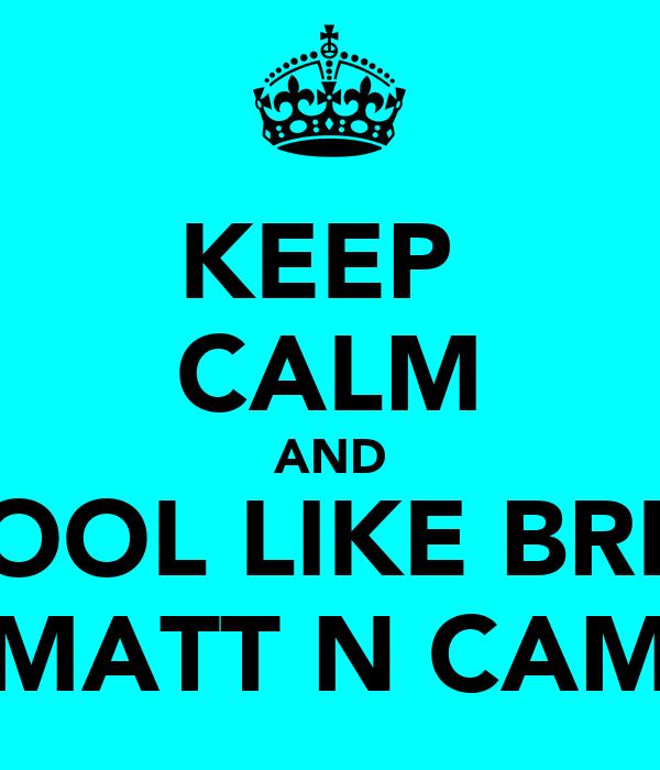 KEEP  CALM AND BE COOL LIKE BREV N  MATT N CAM