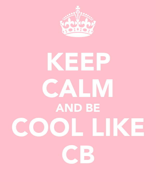 KEEP CALM AND BE COOL LIKE CB
