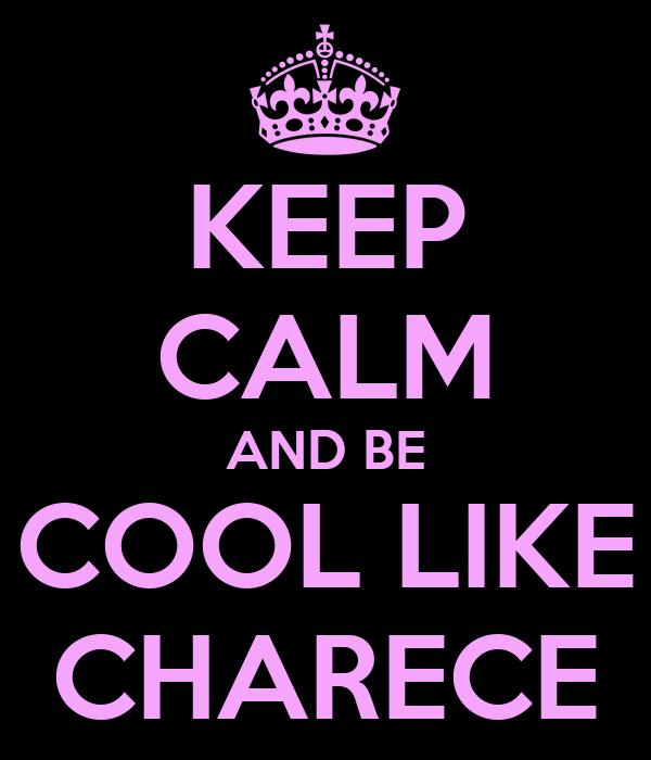 KEEP CALM AND BE COOL LIKE CHARECE