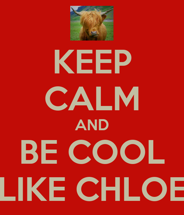 KEEP CALM AND BE COOL LIKE CHLOE