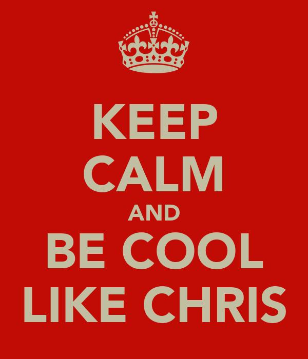 KEEP CALM AND BE COOL LIKE CHRIS