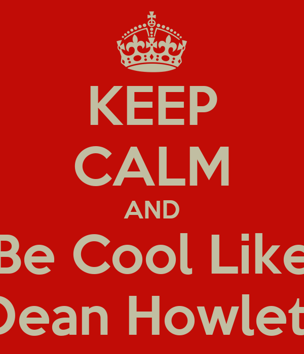 KEEP CALM AND Be Cool Like Dean Howlett