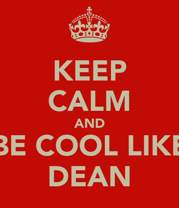 KEEP CALM AND BE COOL LIKE DEAN
