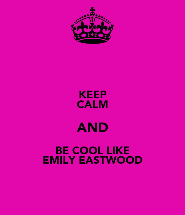 KEEP CALM AND BE COOL LIKE EMILY EASTWOOD