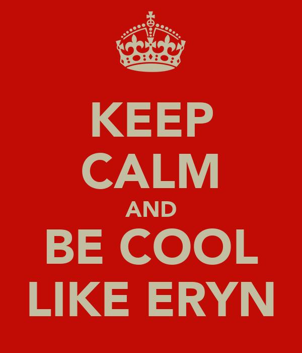 KEEP CALM AND BE COOL LIKE ERYN