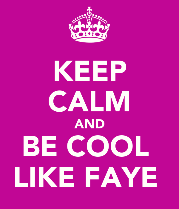 KEEP CALM AND BE COOL  LIKE FAYE