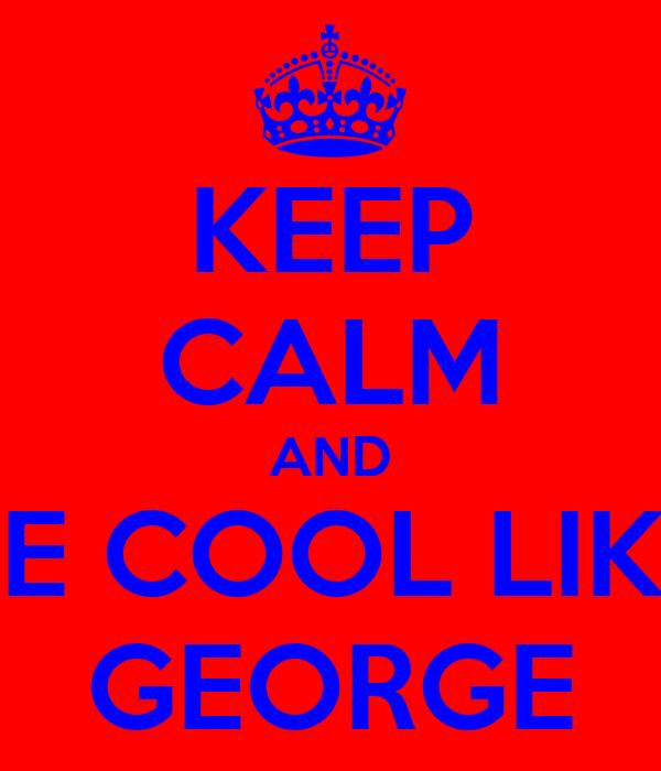 KEEP CALM AND BE COOL LIKE GEORGE