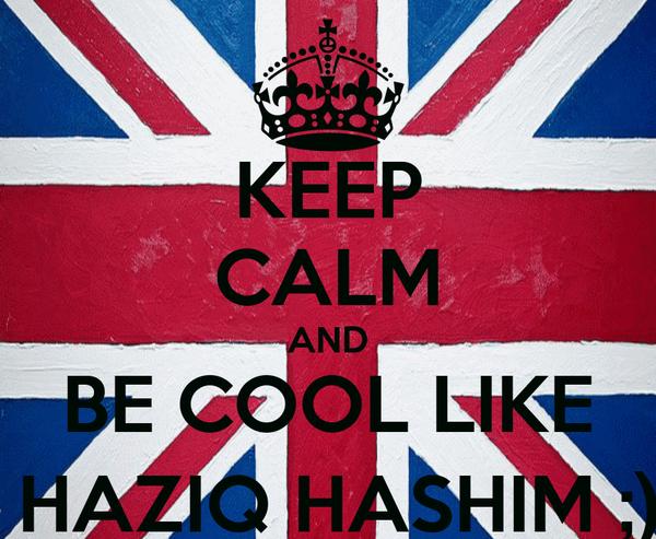 KEEP CALM AND BE COOL LIKE  HAZIQ HASHIM ;)