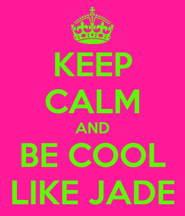 KEEP CALM AND BE COOL LIKE JADE