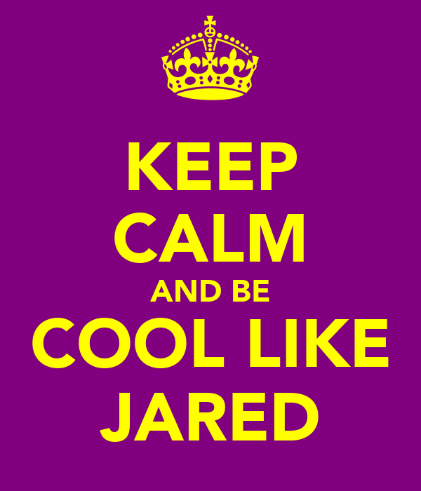 KEEP CALM AND BE COOL LIKE JARED