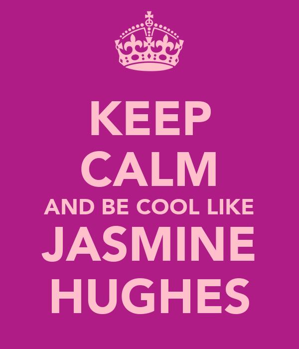 KEEP CALM AND BE COOL LIKE JASMINE HUGHES