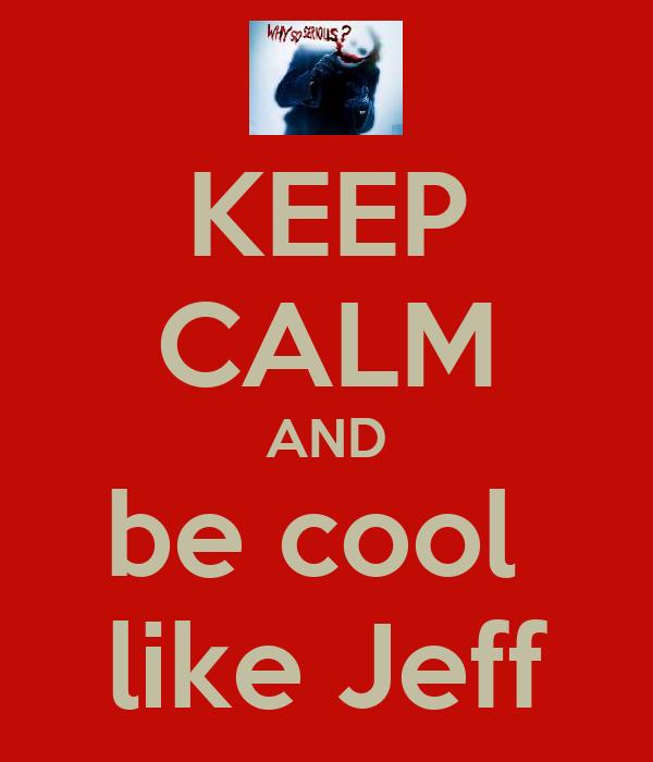 KEEP CALM AND be cool  like Jeff