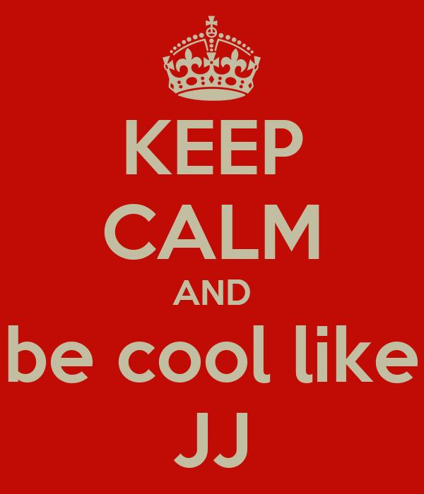 KEEP CALM AND be cool like JJ