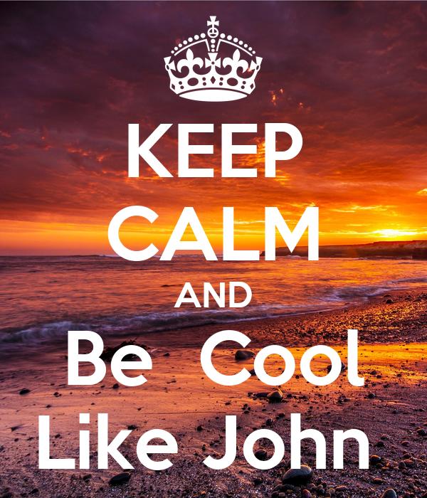 KEEP CALM AND Be  Cool Like John