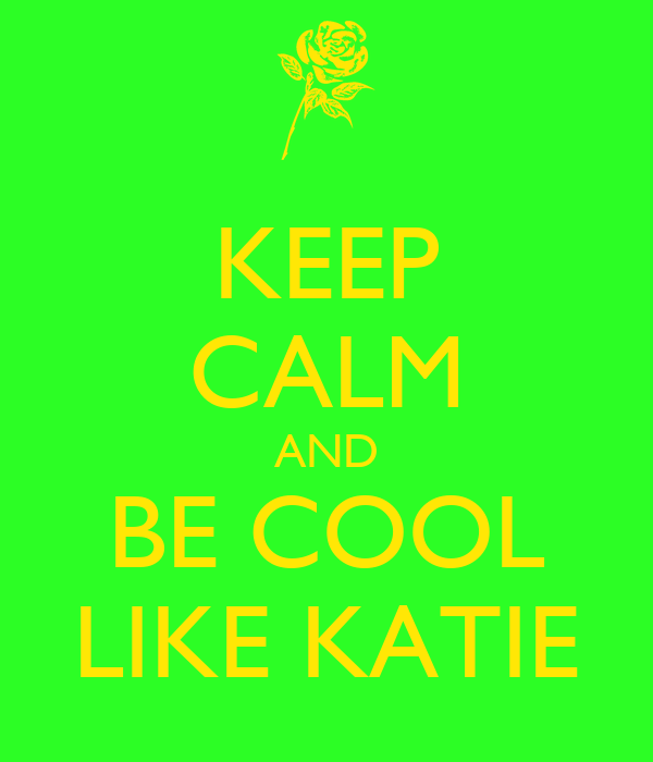 KEEP CALM AND BE COOL LIKE KATIE