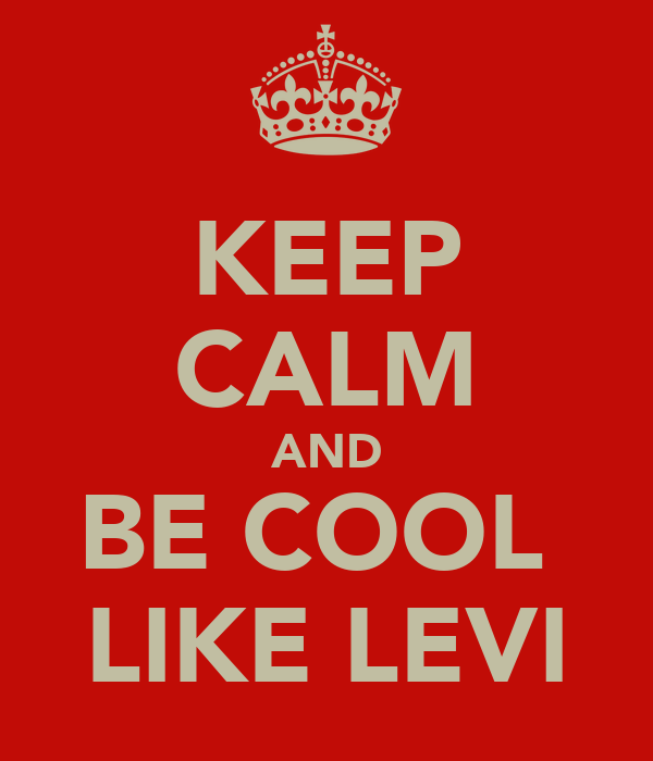 KEEP CALM AND BE COOL  LIKE LEVI