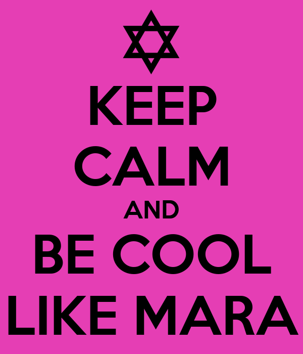 KEEP CALM AND BE COOL LIKE MARA