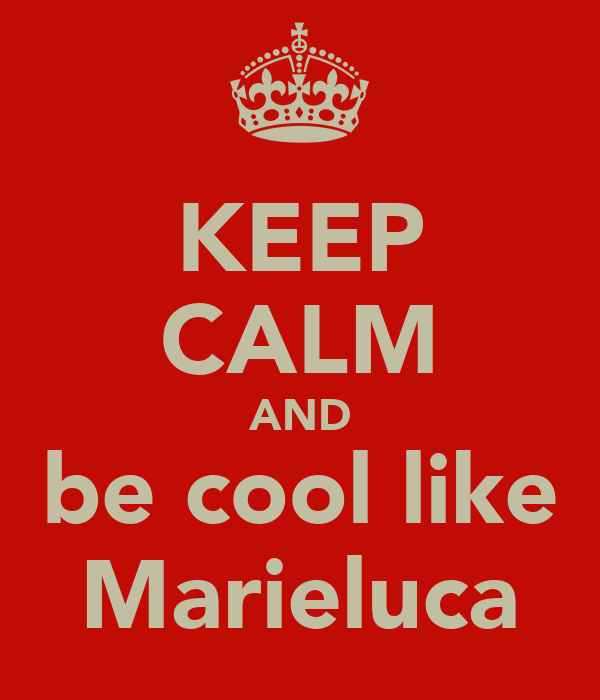 KEEP CALM AND be cool like Marieluca