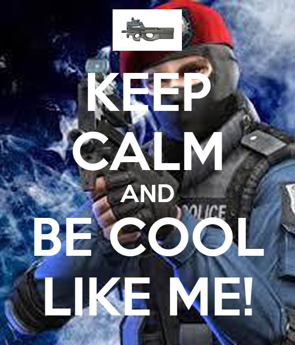 KEEP CALM AND BE COOL LIKE ME!