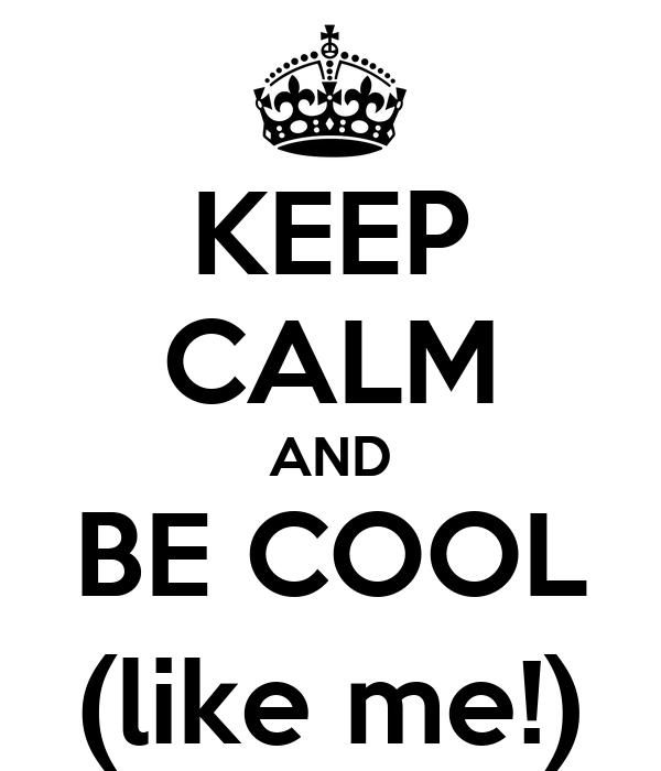 KEEP CALM AND BE COOL (like me!)