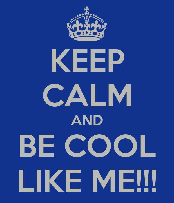 KEEP CALM AND BE COOL LIKE ME!!!
