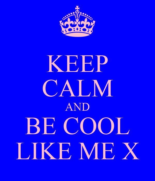 KEEP CALM AND BE COOL LIKE ME X