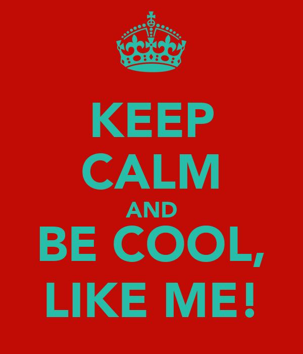 KEEP CALM AND BE COOL, LIKE ME!