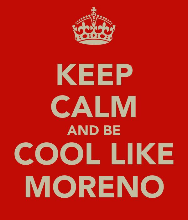 KEEP CALM AND BE COOL LIKE MORENO