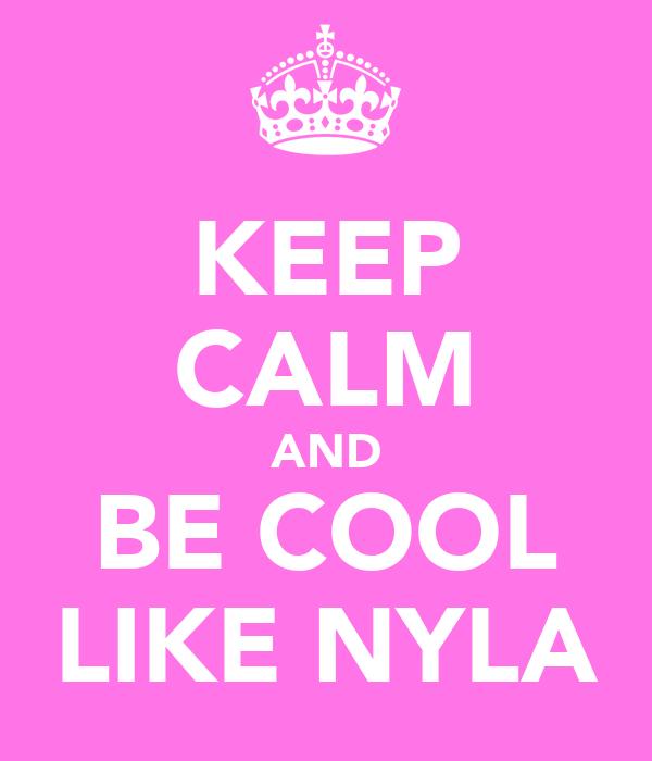 KEEP CALM AND BE COOL LIKE NYLA