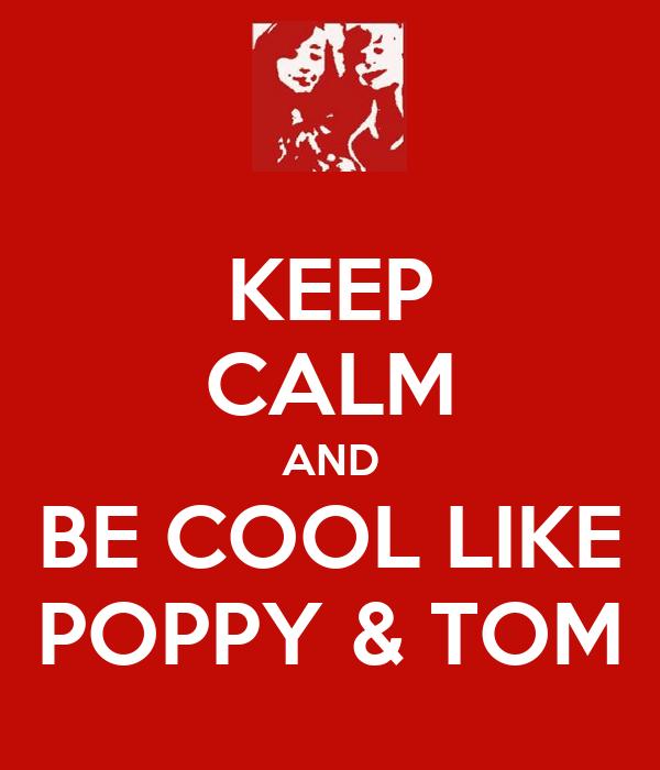 KEEP CALM AND BE COOL LIKE POPPY & TOM
