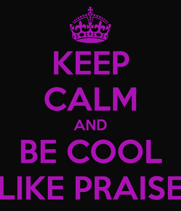 KEEP CALM AND BE COOL LIKE PRAISE
