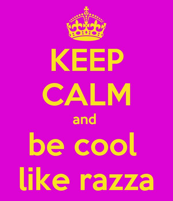 KEEP CALM and  be cool  like razza